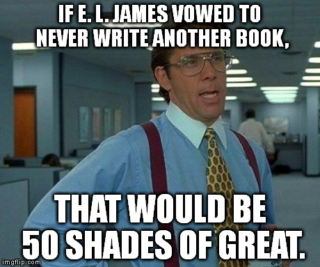 Never have nor will read the book. From what I've heard, it's not worth reading. | IF E. L. JAMES VOWED TO NEVER WRITE ANOTHER BOOK, THAT WOULD BE 50 SHADES OF GREAT. | image tagged in memes,that would be great | made w/ Imgflip meme maker