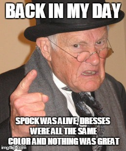 Back In My Day Meme | BACK IN MY DAY SPOCK WAS ALIVE, DRESSES WERE ALL THE SAME COLOR AND NOTHING WAS GREAT | image tagged in memes,back in my day | made w/ Imgflip meme maker