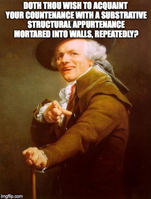 Joseph Ducreux Meme | DOTH THOU WISH TO ACQUAINT YOUR COUNTENANCE WITH A SUBSTRATIVE STRUCTURAL APPURTENANCE MORTARED INTO WALLS, REPEATEDLY? | image tagged in memes,joseph ducreux | made w/ Imgflip meme maker