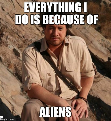 Ancient Aliens  | EVERYTHING I DO IS BECAUSE OF ALIENS | image tagged in ancient aliens  | made w/ Imgflip meme maker