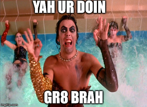 No, really. | YAH UR DOIN GR8 BRAH | image tagged in doing great,tim curry,rocky horror,sarcasm | made w/ Imgflip meme maker