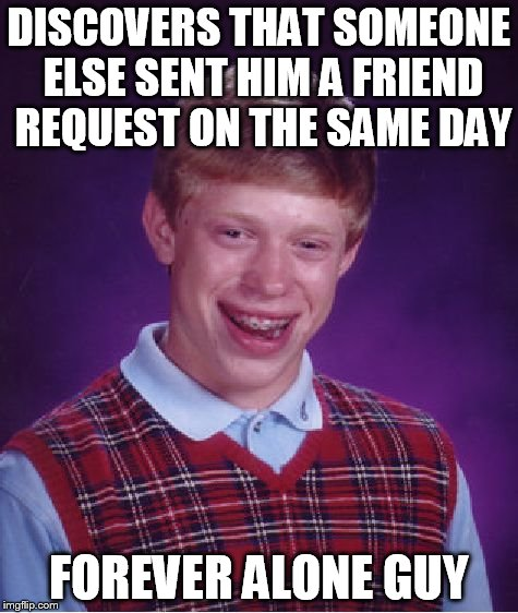 Bad Luck Brian Meme | DISCOVERS THAT SOMEONE ELSE SENT HIM A FRIEND REQUEST ON THE SAME DAY FOREVER ALONE GUY | image tagged in memes,bad luck brian | made w/ Imgflip meme maker