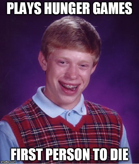 Bad Luck Brian Meme | PLAYS HUNGER GAMES FIRST PERSON TO DIE | image tagged in memes,bad luck brian | made w/ Imgflip meme maker