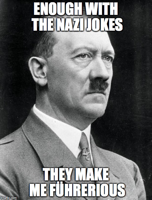 ENOUGH WITH THE NAZI JOKES THEY MAKE ME FÜHRERIOUS | image tagged in hitler | made w/ Imgflip meme maker