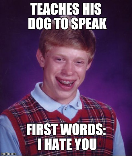 Bad Luck Brian Meme | TEACHES HIS DOG TO SPEAK FIRST WORDS: I HATE YOU | image tagged in memes,bad luck brian | made w/ Imgflip meme maker