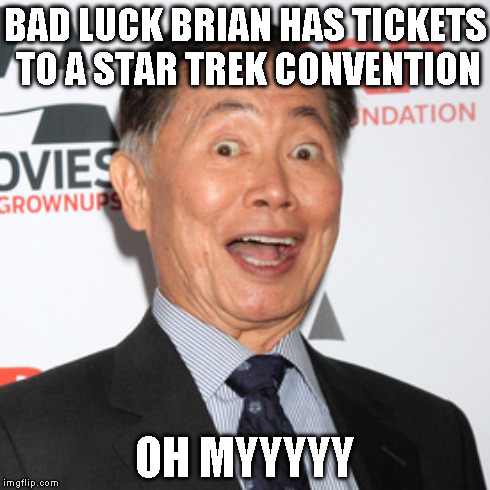 BAD LUCK BRIAN HAS TICKETS TO A STAR TREK CONVENTION OH MYYYYY | made w/ Imgflip meme maker