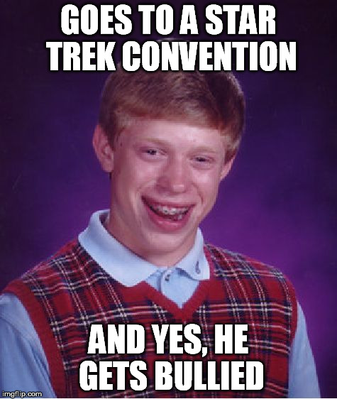 Bad Luck Brian Meme | GOES TO A STAR TREK CONVENTION AND YES, HE GETS BULLIED | image tagged in memes,bad luck brian | made w/ Imgflip meme maker