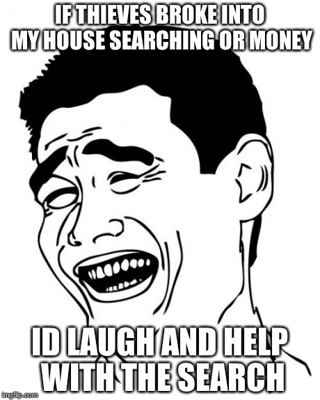 Yao Ming | IF THIEVES BROKE INTO MY HOUSE SEARCHING OR MONEY ID LAUGH AND HELP WITH THE SEARCH | image tagged in memes,yao ming | made w/ Imgflip meme maker