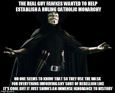Guy Fawkes | THE REAL GUY FAWKES WANTED TO HELP ESTABLISH A RULING CATHOLIC MONARCHY NO ONE SEEMS TO KNOW THAT SO THEY USE THE MASK FOR EVERYTHING INVOLV | image tagged in memes,guy fawkes | made w/ Imgflip meme maker