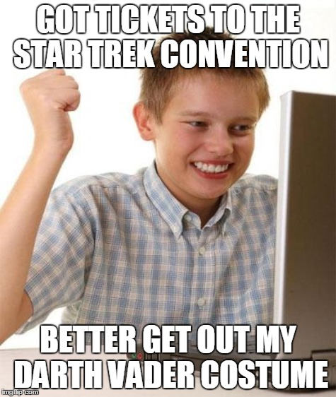 GOT TICKETS TO THE STAR TREK CONVENTION BETTER GET OUT MY DARTH VADER COSTUME | made w/ Imgflip meme maker