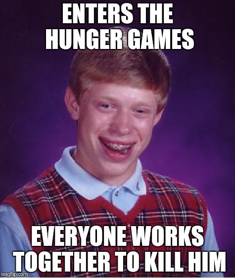 Bad Luck Brian Meme | ENTERS THE HUNGER GAMES EVERYONE WORKS TOGETHER TO KILL HIM | image tagged in memes,bad luck brian | made w/ Imgflip meme maker