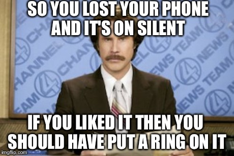 Ron Burgundy Meme | SO YOU LOST YOUR PHONE AND IT'S ON SILENT IF YOU LIKED IT THEN YOU SHOULD HAVE PUT A RING ON IT | image tagged in memes,ron burgundy | made w/ Imgflip meme maker