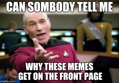 Picard Wtf Meme | CAN SOMBODY TELL ME WHY THESE MEMES GET ON THE FRONT PAGE | image tagged in memes,picard wtf | made w/ Imgflip meme maker