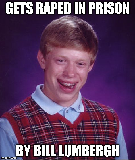 Bad Luck Brian Meme | GETS **PED IN PRISON BY BILL LUMBERGH | image tagged in memes,bad luck brian | made w/ Imgflip meme maker