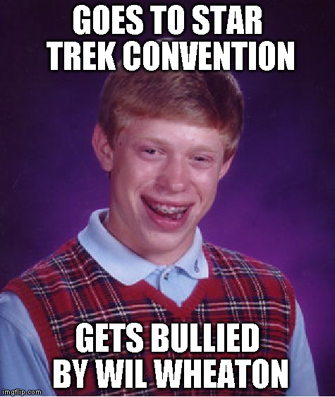 Bad Luck Brian Meme | GOES TO STAR TREK CONVENTION GETS BULLIED BY WIL WHEATON | image tagged in memes,bad luck brian | made w/ Imgflip meme maker