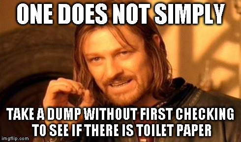 One Does Not Simply Meme | ONE DOES NOT SIMPLY TAKE A DUMP WITHOUT FIRST CHECKING TO SEE IF THERE IS TOILET PAPER | image tagged in memes,one does not simply | made w/ Imgflip meme maker