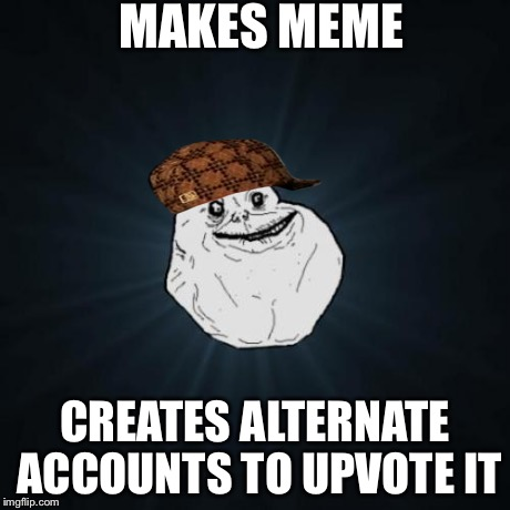 Forever Alone Meme | MAKES MEME CREATES ALTERNATE ACCOUNTS TO UPVOTE IT | image tagged in memes,forever alone,scumbag,funny | made w/ Imgflip meme maker