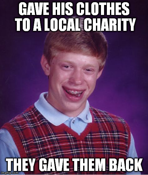 Bad Luck Brian Meme | GAVE HIS CLOTHES TO A LOCAL CHARITY THEY GAVE THEM BACK | image tagged in memes,bad luck brian | made w/ Imgflip meme maker