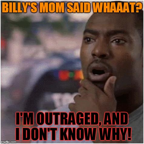 Shocked black guy | BILLY'S MOM SAID WHAAAT? I'M OUTRAGED, AND I DON'T KNOW WHY! | image tagged in shocked black guy | made w/ Imgflip meme maker