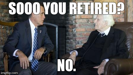 Billy Graham Mitt Romney | SOOO YOU RETIRED? NO. | image tagged in memes,billy graham mitt romney | made w/ Imgflip meme maker