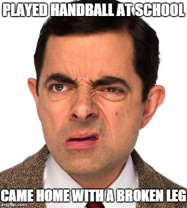 Played handball, then broke my leg?!?! | PLAYED HANDBALL AT SCHOOL CAME HOME WITH A BROKEN LEG | image tagged in play,handball,school,home,broken,leg | made w/ Imgflip meme maker