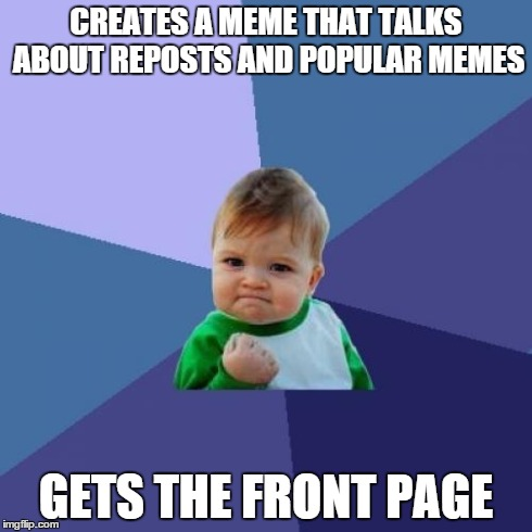 Success Kid Meme | CREATES A MEME THAT TALKS ABOUT REPOSTS AND POPULAR MEMES GETS THE FRONT PAGE | image tagged in memes,success kid | made w/ Imgflip meme maker