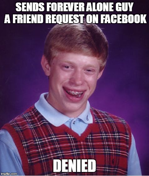 Burn... | SENDS FOREVER ALONE GUY A FRIEND REQUEST ON FACEBOOK DENIED | image tagged in memes,bad luck brian,forever alone,facebook,lol,denied | made w/ Imgflip meme maker