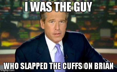 Brian Williams Was There Meme | I WAS THE GUY WHO SLAPPED THE CUFFS ON BRIAN | image tagged in memes,brian williams was there | made w/ Imgflip meme maker