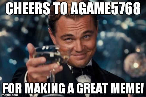 Leonardo Dicaprio Cheers Meme | CHEERS TO AGAME5768 FOR MAKING A GREAT MEME! | image tagged in memes,leonardo dicaprio cheers | made w/ Imgflip meme maker