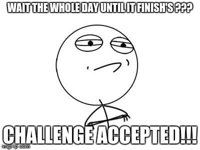 Challenge Accepted | WAIT THE WHOLE DAY UNTIL IT FINISH'S ??? CHALLENGE ACCEPTED!!! | image tagged in challenge accepted | made w/ Imgflip meme maker