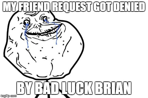 MY FRIEND REQUEST GOT DENIED BY BAD LUCK BRIAN | image tagged in forever alone | made w/ Imgflip meme maker