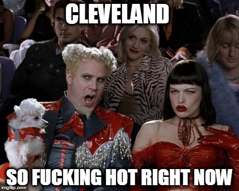 Mugatu So Hot Right Now Meme | CLEVELAND SO F**KING HOT RIGHT NOW | image tagged in memes,mugatu so hot right now | made w/ Imgflip meme maker