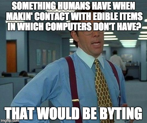 That Would Be Great Meme | SOMETHING HUMANS HAVE WHEN MAKIN' CONTACT WITH EDIBLE ITEMS IN WHICH COMPUTERS DON'T HAVE? THAT WOULD BE BYTING | image tagged in memes,that would be great | made w/ Imgflip meme maker