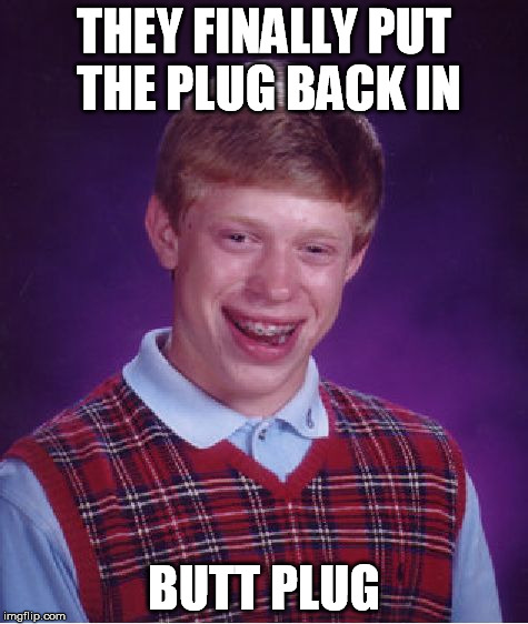 Bad Luck Brian Meme | THEY FINALLY PUT THE PLUG BACK IN BUTT PLUG | image tagged in memes,bad luck brian | made w/ Imgflip meme maker