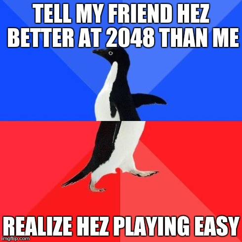 Socially Awkward Penguin | TELL MY FRIEND HEZ BETTER AT 2048 THAN ME REALIZE HEZ PLAYING EASY | image tagged in socially awkward penguin | made w/ Imgflip meme maker