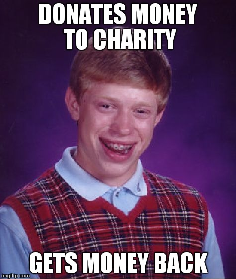 Bad Luck Brian Meme | DONATES MONEY TO CHARITY GETS MONEY BACK | image tagged in memes,bad luck brian | made w/ Imgflip meme maker