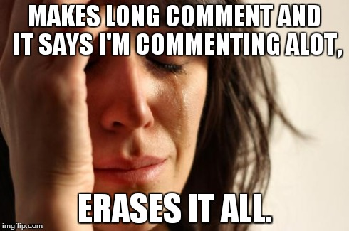 Don't tell me I'm the only one.. | MAKES LONG COMMENT AND IT SAYS I'M COMMENTING ALOT, ERASES IT ALL. | image tagged in memes,first world problems | made w/ Imgflip meme maker