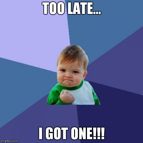 Success Kid Meme | TOO LATE... I GOT ONE!!! | image tagged in memes,success kid | made w/ Imgflip meme maker