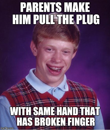Bad Luck Brian Meme | PARENTS MAKE HIM PULL THE PLUG WITH SAME HAND THAT HAS BROKEN FINGER | image tagged in memes,bad luck brian | made w/ Imgflip meme maker