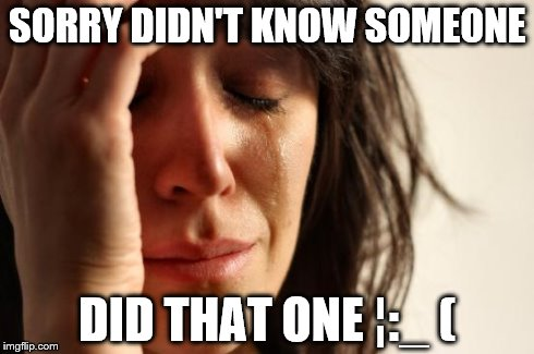 First World Problems Meme | SORRY DIDN'T KNOW SOMEONE DID THAT ONE ¦:_ ( | image tagged in memes,first world problems | made w/ Imgflip meme maker