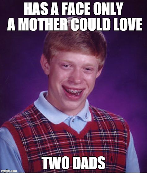 Bad Luck Brian Meme | HAS A FACE ONLY A MOTHER COULD LOVE TWO DADS | image tagged in memes,bad luck brian | made w/ Imgflip meme maker