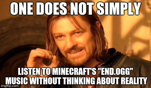 "One Does Not Simply Meme | ONE DOES NOT SIMPLY LISTEN TO MINECRAFT'S ""END.OGG"" MUSIC WITHOUT THINKING ABOUT REALITY 