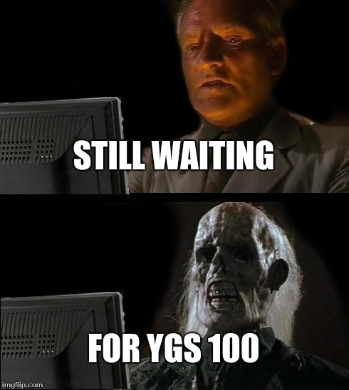 Ill Just Wait Here Meme | STILL WAITING FOR YGS 100 | image tagged in memes,ill just wait here | made w/ Imgflip meme maker