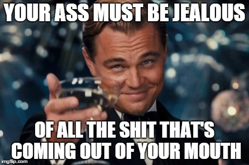 oh snap | YOUR ASS MUST BE JEALOUS OF ALL THE SHIT THAT'S COMING OUT OF YOUR MOUTH | image tagged in memes,leonardo dicaprio cheers,burn,dayum,boomroasted | made w/ Imgflip meme maker