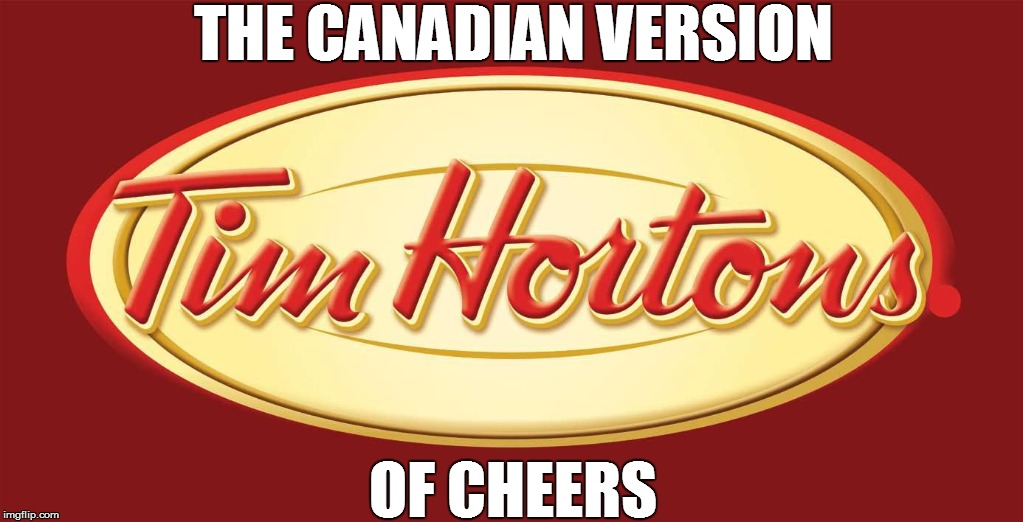 Cheers the Canadian version | THE CANADIAN VERSION OF CHEERS | image tagged in cheers,tim hortons,canada,america,red,white | made w/ Imgflip meme maker