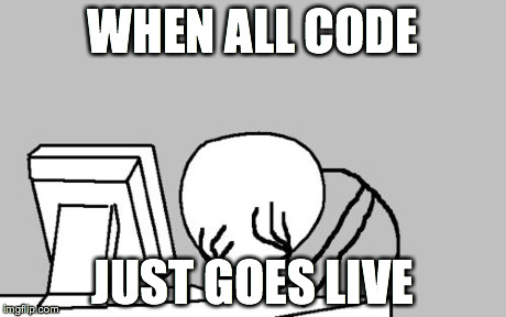 When all code… just goes live.