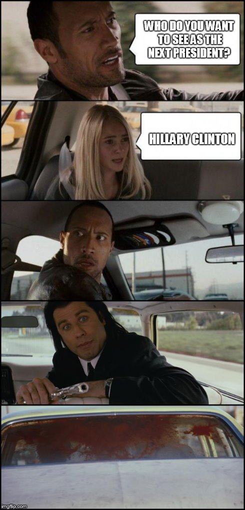 the rock driving and pulp fiction | WHO DO YOU WANT TO SEE AS THE NEXT PRESIDENT? HILLARY CLINTON | image tagged in the rock driving and pulp fiction | made w/ Imgflip meme maker