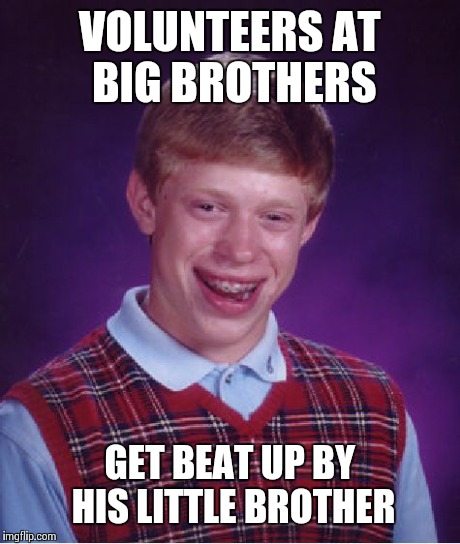 Bad Luck Brian Meme | VOLUNTEERS AT BIG BROTHERS GET BEAT UP BY HIS LITTLE BROTHER | image tagged in memes,bad luck brian | made w/ Imgflip meme maker