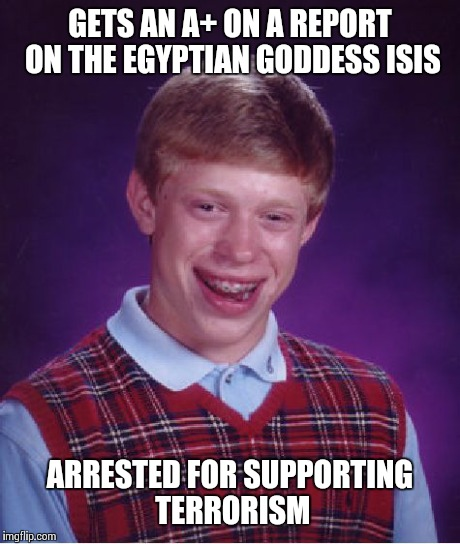 Bad Luck Brian Meme | GETS AN A+ ON A REPORT ON THE EGYPTIAN GODDESS ISIS ARRESTED FOR SUPPORTING TERRORISM | image tagged in memes,bad luck brian | made w/ Imgflip meme maker