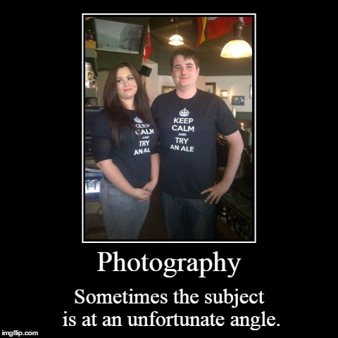 Keep Calm. | Photography | Sometimes the subject is at an unfortunate angle. | image tagged in funny,demotivationals | made w/ Imgflip demotivational maker